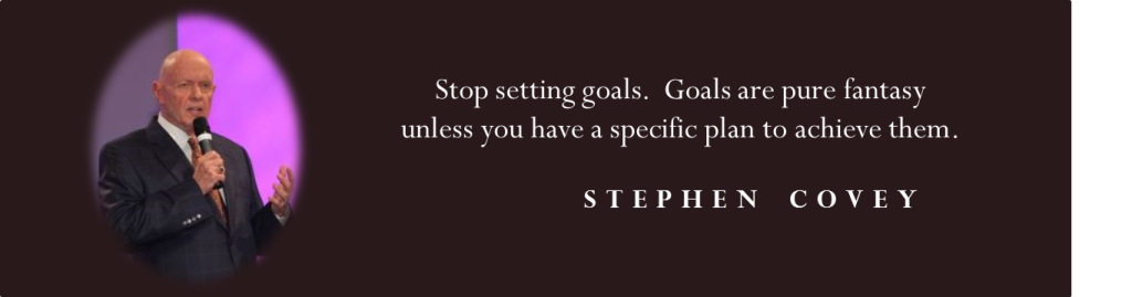 """Stop setting goals.  Goals are pure fantasy unless you have a specific plan to achieve them.""  -Stephen Covey"