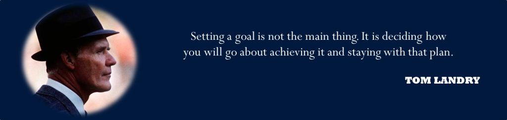 """Setting a goal is not the main thing. It is deciding how you will go about achieving it and staying with that plan."" -Tom Landry"